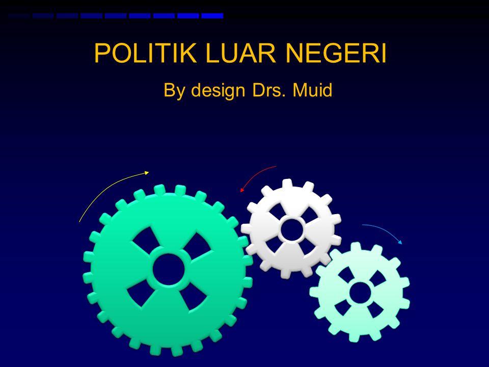 POLITIK LUAR NEGERI By design Drs. Muid