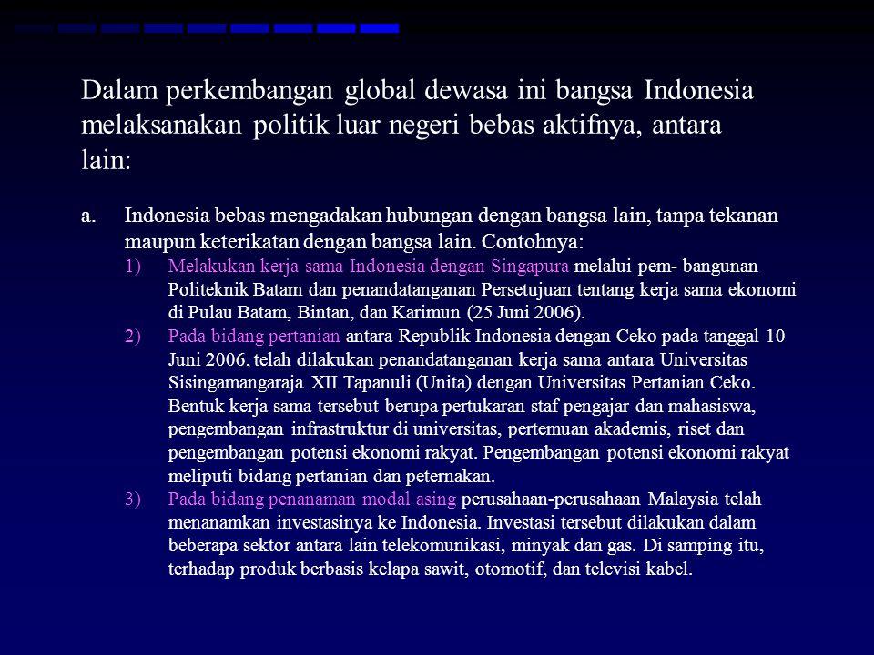 Dalam perkembangan global dewasa ini bangsa Indonesia melaksanakan politik luar negeri bebas aktifnya, antara lain: a.Indonesia bebas mengadakan hubungan dengan bangsa lain, tanpa tekanan maupun keterikatan dengan bangsa lain.