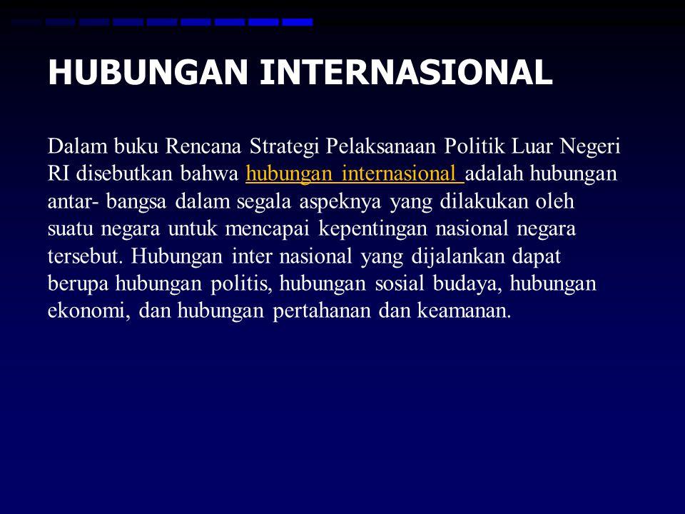 HUBUNGAN INTERNASIONAL Dalam buku Rencana Strategi Pelaksanaan Politik Luar Negeri RI disebutkan bahwa hubungan internasional adalah hubungan antar- bangsa dalam segala aspeknya yang dilakukan oleh suatu negara untuk mencapai kepentingan nasional negara tersebut.