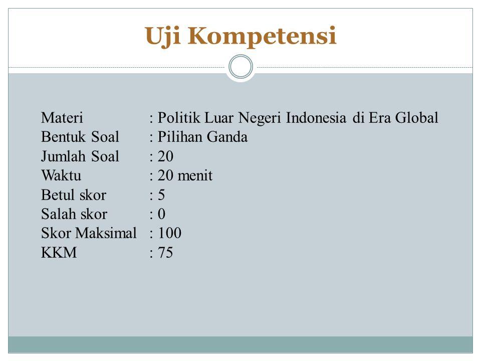 Uji Kompetensi Materi : Politik Luar Negeri Indonesia di Era Global Bentuk Soal: Pilihan Ganda Jumlah Soal: 20 Waktu: 20 menit Betul skor: 5 Salah skor: 0 Skor Maksimal: 100 KKM: 75