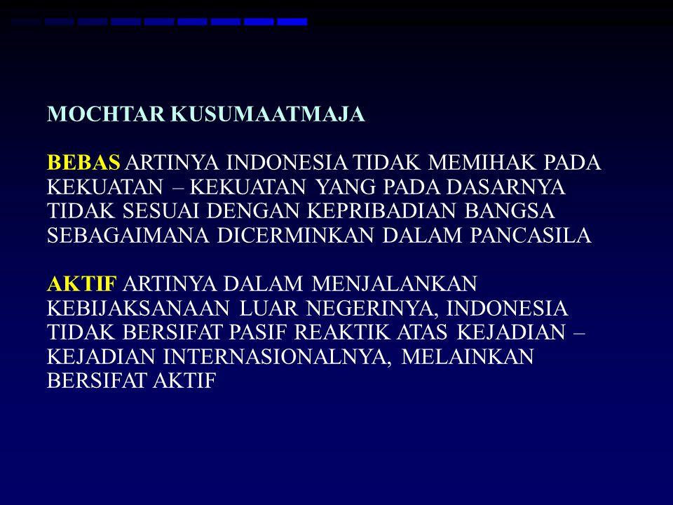 MOCHTAR KUSUMAATMAJA BEBAS ARTINYA INDONESIA TIDAK MEMIHAK PADA KEKUATAN – KEKUATAN YANG PADA DASARNYA TIDAK SESUAI DENGAN KEPRIBADIAN BANGSA SEBAGAIMANA DICERMINKAN DALAM PANCASILA AKTIF ARTINYA DALAM MENJALANKAN KEBIJAKSANAAN LUAR NEGERINYA, INDONESIA TIDAK BERSIFAT PASIF REAKTIK ATAS KEJADIAN – KEJADIAN INTERNASIONALNYA, MELAINKAN BERSIFAT AKTIF