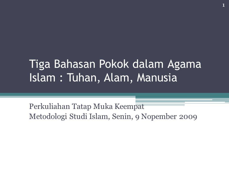 Tiga Bahasan Pokok dalam Agama Islam : Tuhan, Alam, Manusia Perkuliahan Tatap Muka Keempat Metodologi Studi Islam, Senin, 9 Nopember 2009 1