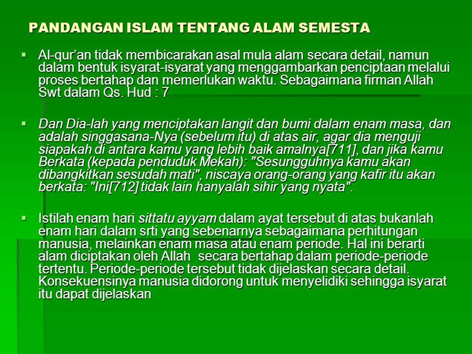 PANDANGAN ISLAM TENTANG ALAM SEMESTA  Al-qur'an tidak membicarakan asal mula alam secara detail, namun dalam bentuk isyarat-isyarat yang menggambarka