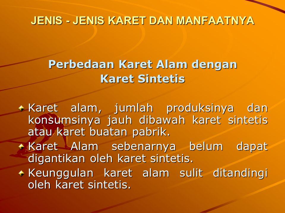 JENIS - JENIS KARET DAN MANFAATNYA Perbedaan Karet Alam dengan Karet Sintetis Karet alam, jumlah produksinya dan konsumsinya jauh dibawah karet sintet