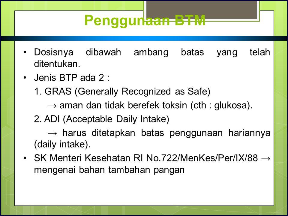 Penggunaan BTM Dosisnya dibawah ambang batas yang telah ditentukan. Jenis BTP ada 2 : 1. GRAS (Generally Recognized as Safe) → aman dan tidak berefek
