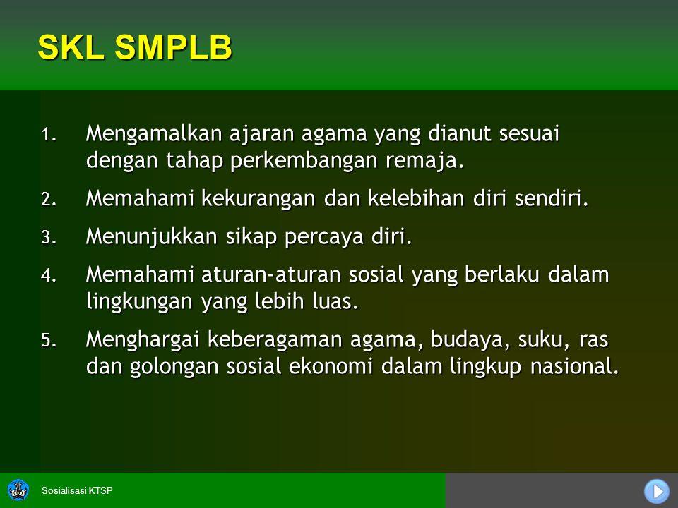 Sosialisasi KTSP SKL SMPLB 1. Mengamalkan ajaran agama yang dianut sesuai dengan tahap perkembangan remaja. 2. Memahami kekurangan dan kelebihan diri