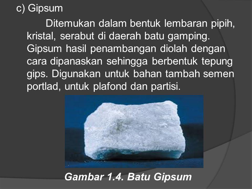c) Gipsum Ditemukan dalam bentuk lembaran pipih, kristal, serabut di daerah batu gamping. Gipsum hasil penambangan diolah dengan cara dipanaskan sehin