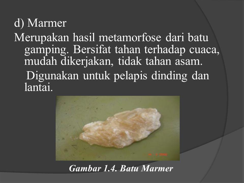 d) Marmer Merupakan hasil metamorfose dari batu gamping. Bersifat tahan terhadap cuaca, mudah dikerjakan, tidak tahan asam. Digunakan untuk pelapis di
