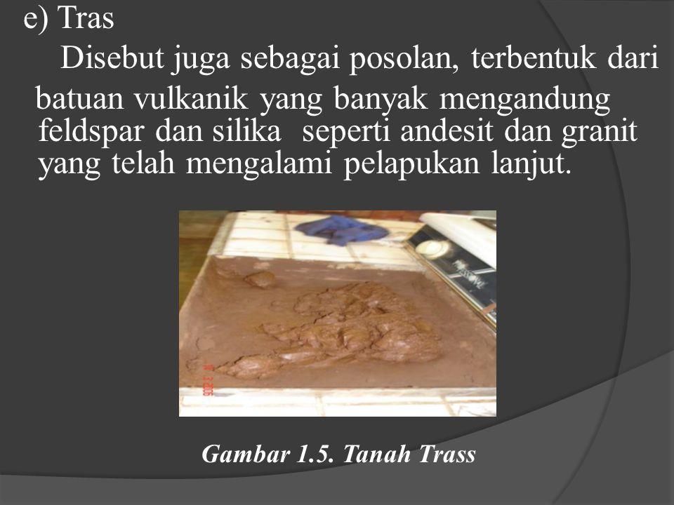 e) Tras Disebut juga sebagai posolan, terbentuk dari batuan vulkanik yang banyak mengandung feldspar dan silika seperti andesit dan granit yang telah