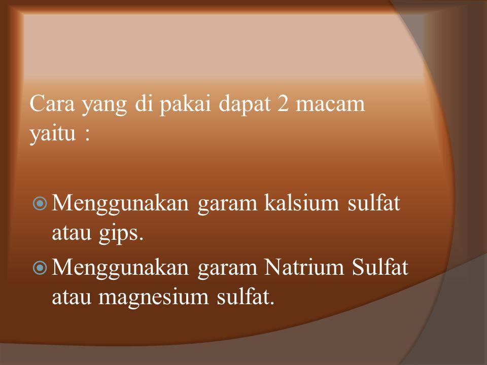 Cara yang di pakai dapat 2 macam yaitu :  Menggunakan garam kalsium sulfat atau gips.  Menggunakan garam Natrium Sulfat atau magnesium sulfat.