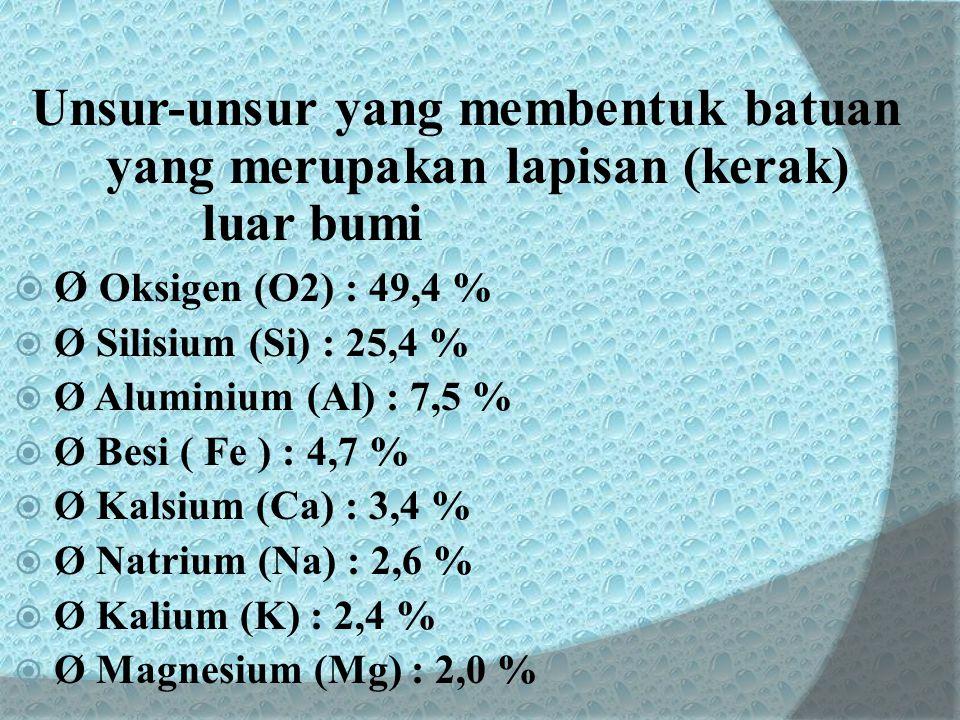 . Unsur-unsur yang membentuk batuan yang merupakan lapisan (kerak) luar bumi  Ø Oksigen (O2) : 49,4 %  Ø Silisium (Si) : 25,4 %  Ø Aluminium (Al) :