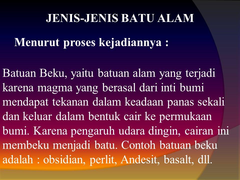 JENIS-JENIS BATU ALAM Menurut proses kejadiannya : Batuan Beku, yaitu batuan alam yang terjadi karena magma yang berasal dari inti bumi mendapat tekan