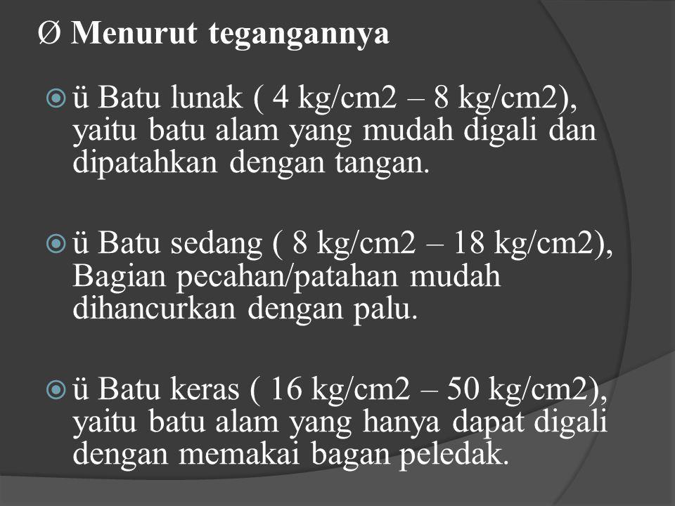 Ø Menurut tegangannya  ü Batu lunak ( 4 kg/cm2 – 8 kg/cm2), yaitu batu alam yang mudah digali dan dipatahkan dengan tangan.  ü Batu sedang ( 8 kg/cm