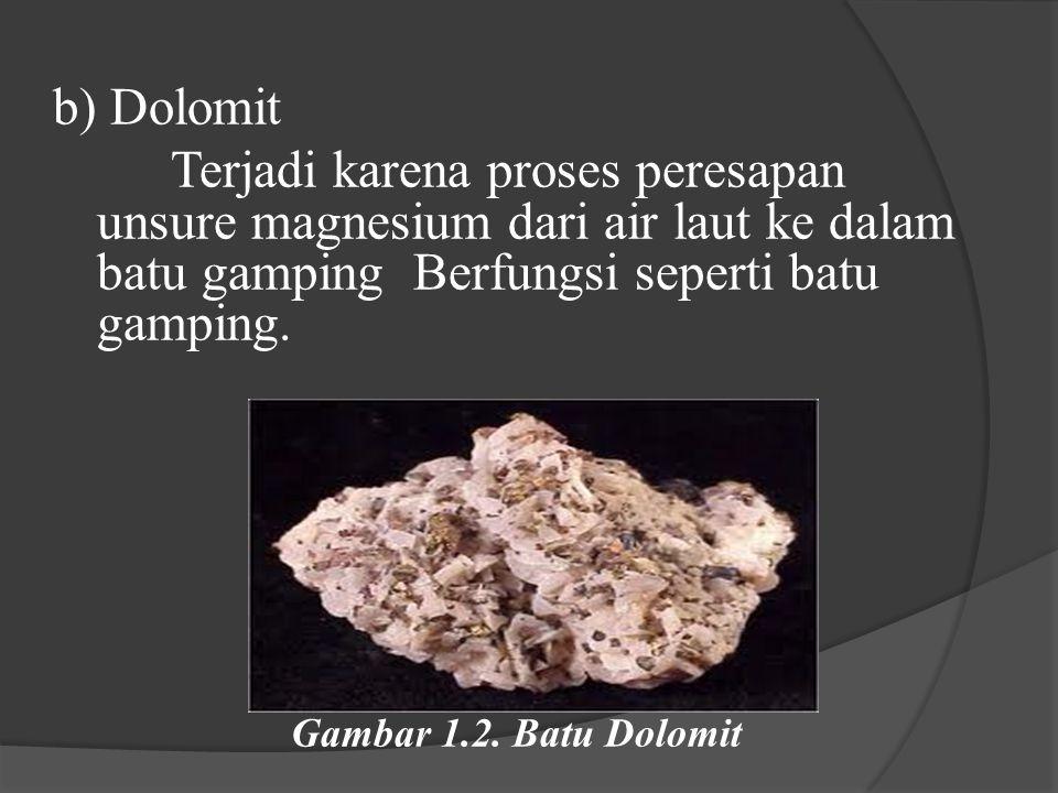 b) Dolomit Terjadi karena proses peresapan unsure magnesium dari air laut ke dalam batu gamping Berfungsi seperti batu gamping. Gambar 1.2. Batu Dolom
