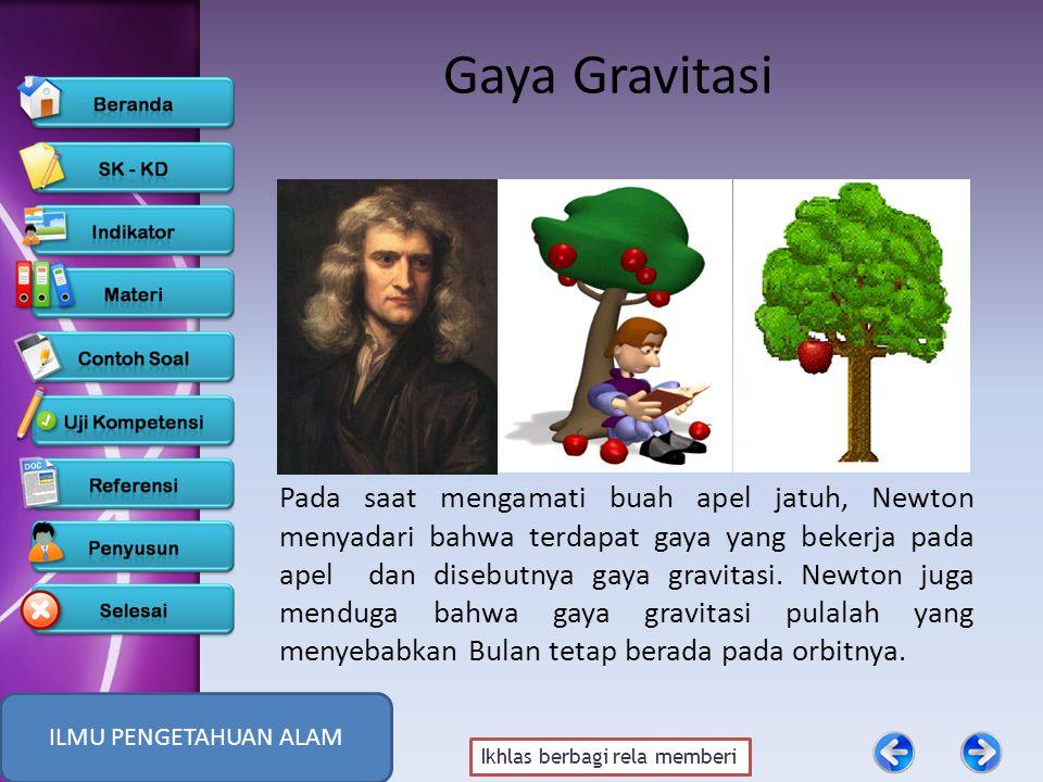 Ikhlas berbagi rela memberi Gaya Gravitasi Pada saat mengamati buah apel jatuh, Newton menyadari bahwa terdapat gaya yang bekerja pada apel dan disebutnya gaya gravitasi.