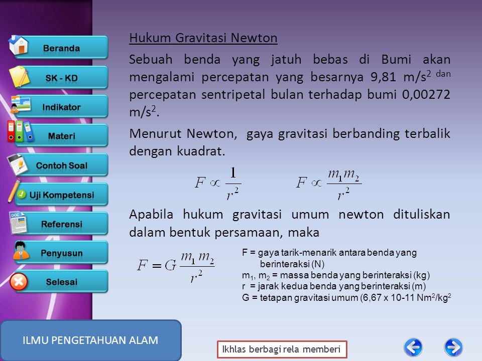 Ikhlas berbagi rela memberi Hukum Gravitasi Newton Sebuah benda yang jatuh bebas di Bumi akan mengalami percepatan yang besarnya 9,81 m/s 2 dan percepatan sentripetal bulan terhadap bumi 0,00272 m/s 2.