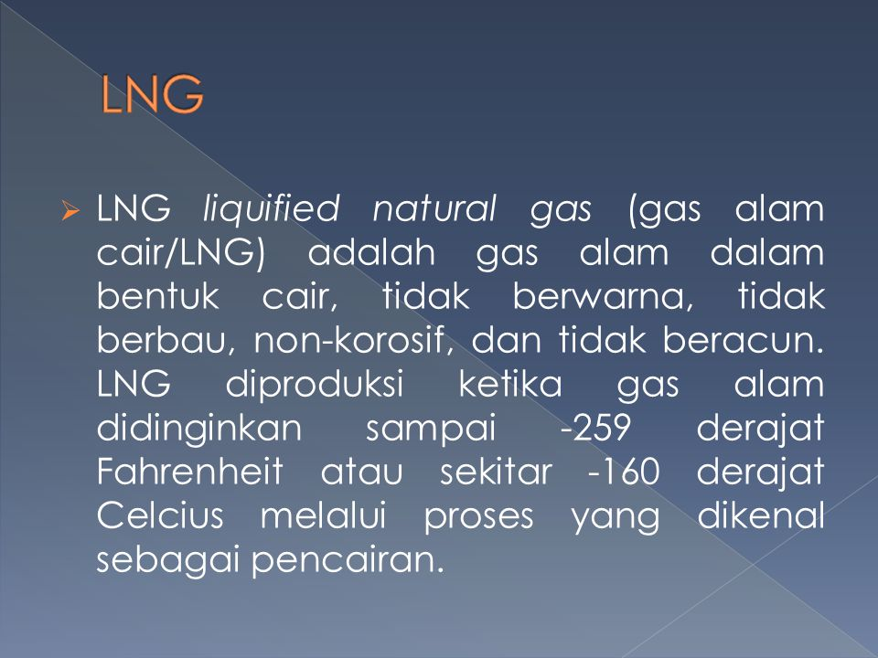  LNG liquified natural gas (gas alam cair/LNG) adalah gas alam dalam bentuk cair, tidak berwarna, tidak berbau, non-korosif, dan tidak beracun. LNG d