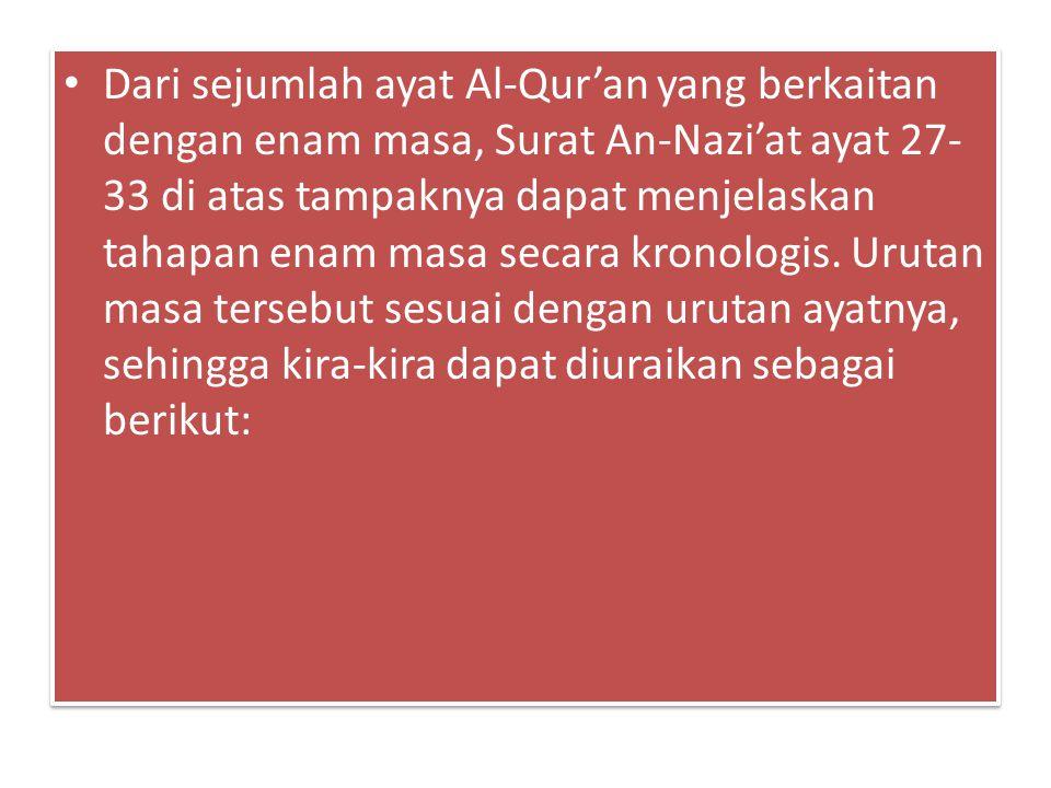 Dari sejumlah ayat Al-Qur'an yang berkaitan dengan enam masa, Surat An-Nazi'at ayat 27- 33 di atas tampaknya dapat menjelaskan tahapan enam masa secara kronologis.