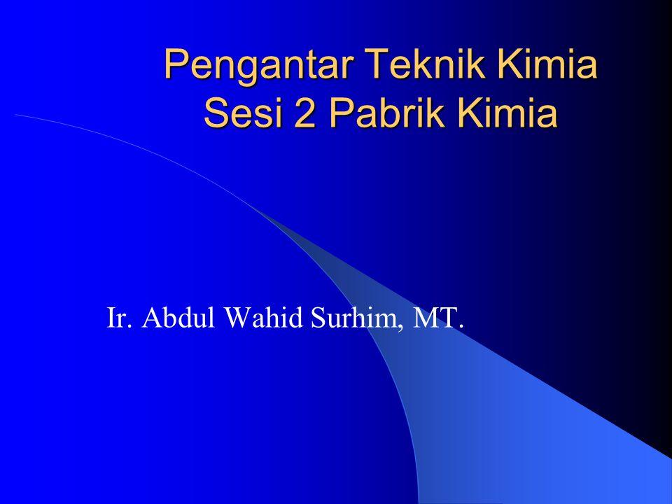 Pengantar Teknik Kimia Sesi 2 Pabrik Kimia Ir. Abdul Wahid Surhim, MT.