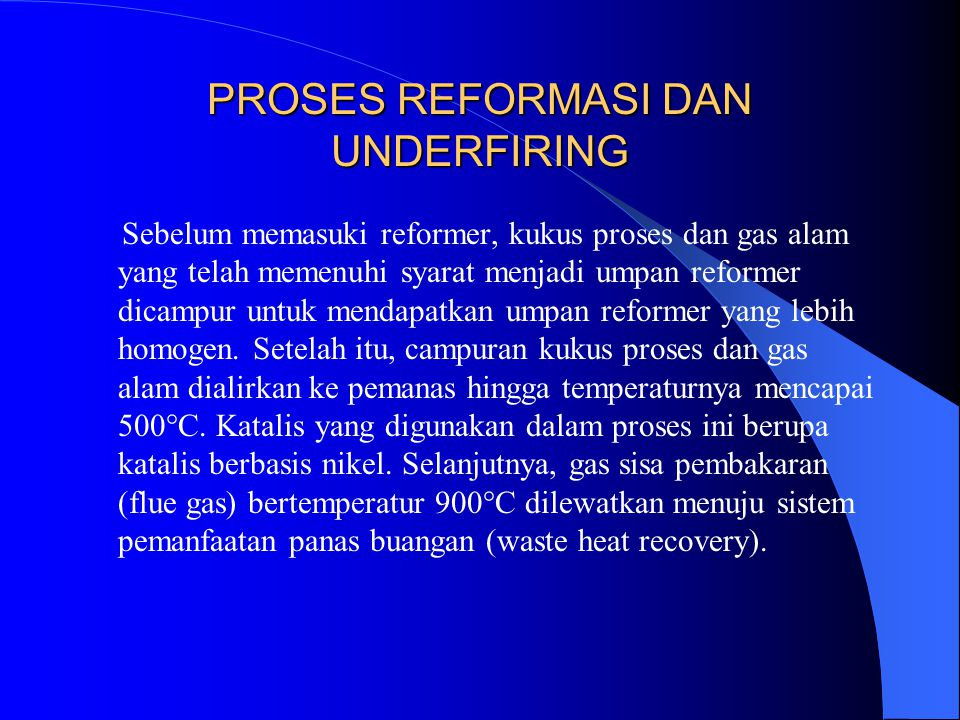 PROSES REFORMASI DAN UNDERFIRING Sebelum memasuki reformer, kukus proses dan gas alam yang telah memenuhi syarat menjadi umpan reformer dicampur untuk