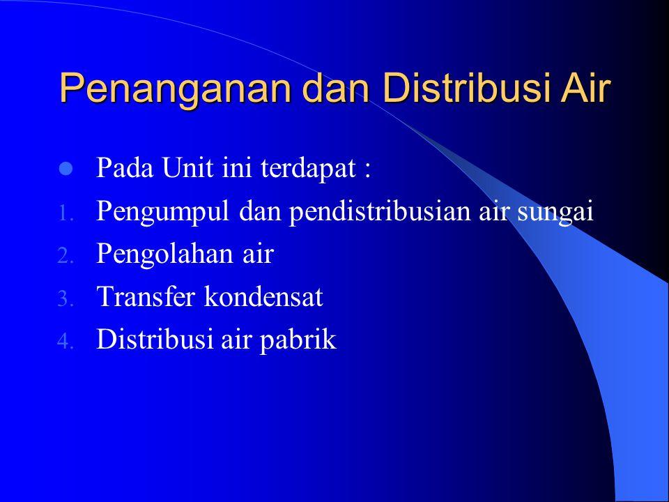 Penanganan dan Distribusi Air Pada Unit ini terdapat : 1. Pengumpul dan pendistribusian air sungai 2. Pengolahan air 3. Transfer kondensat 4. Distribu