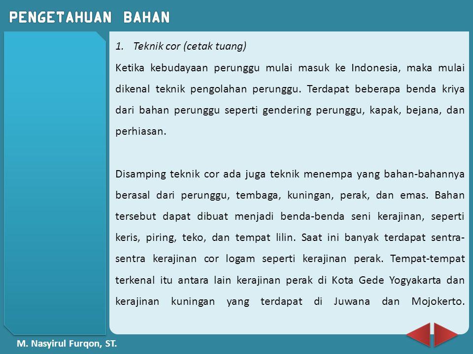 M. Nasyirul Furqon, ST. 1.Teknik cor (cetak tuang) Ketika kebudayaan perunggu mulai masuk ke Indonesia, maka mulai dikenal teknik pengolahan perunggu.