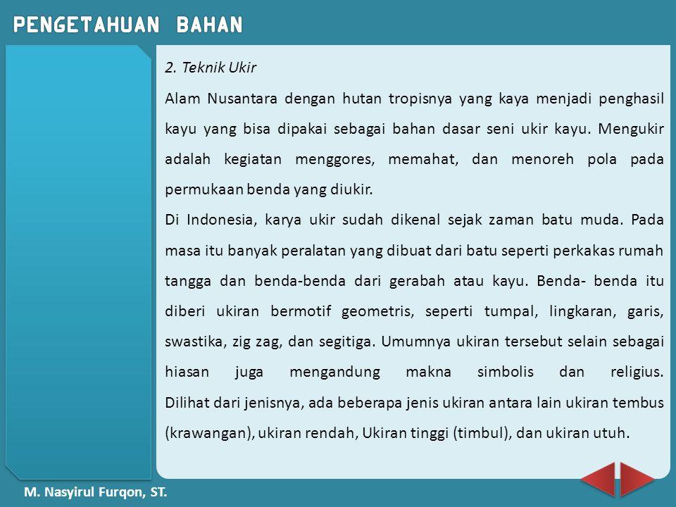 M. Nasyirul Furqon, ST. 2. Teknik Ukir Alam Nusantara dengan hutan tropisnya yang kaya menjadi penghasil kayu yang bisa dipakai sebagai bahan dasar se