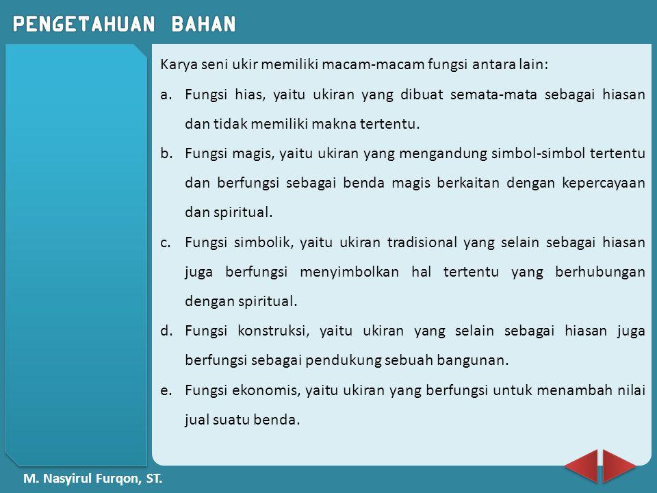 M. Nasyirul Furqon, ST. Karya seni ukir memiliki macam-macam fungsi antara lain: a.Fungsi hias, yaitu ukiran yang dibuat semata-mata sebagai hiasan da