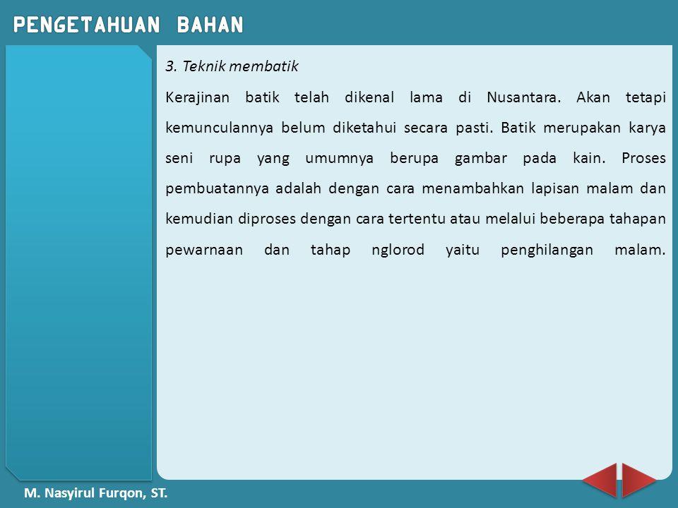 M. Nasyirul Furqon, ST. 3. Teknik membatik Kerajinan batik telah dikenal lama di Nusantara. Akan tetapi kemunculannya belum diketahui secara pasti. Ba