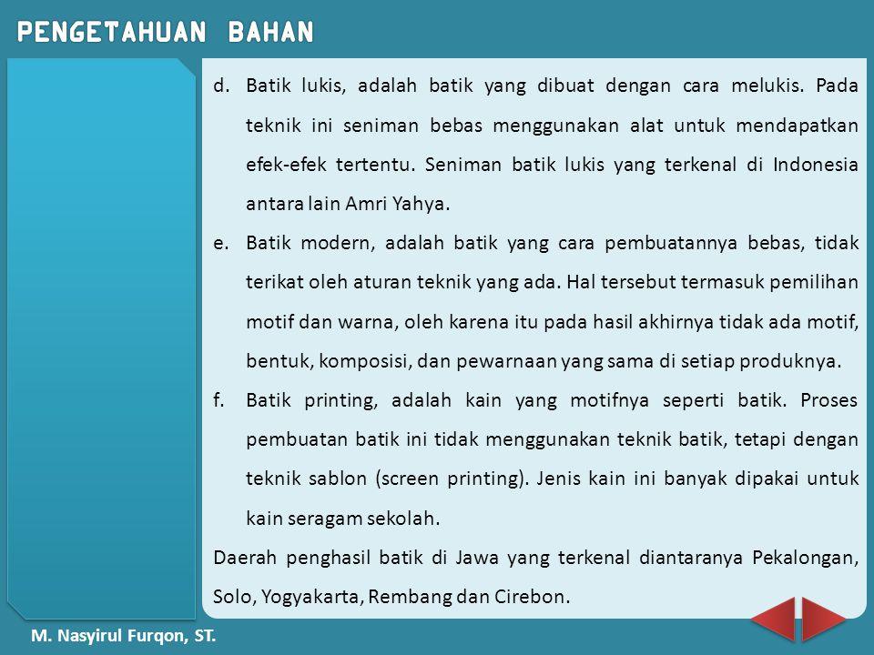 M. Nasyirul Furqon, ST. d.Batik lukis, adalah batik yang dibuat dengan cara melukis. Pada teknik ini seniman bebas menggunakan alat untuk mendapatkan
