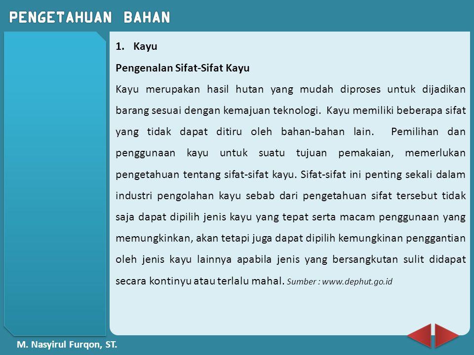 M. Nasyirul Furqon, ST. 1.Kayu Pengenalan Sifat-Sifat Kayu Kayu merupakan hasil hutan yang mudah diproses untuk dijadikan barang sesuai dengan kemajua