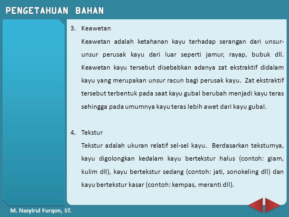 M. Nasyirul Furqon, ST. 3.Keawetan Keawetan adalah ketahanan kayu terhadap serangan dari unsur- unsur perusak kayu dari luar seperti jamur, rayap, bub