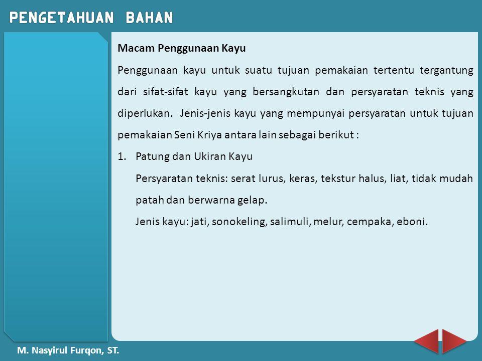 M. Nasyirul Furqon, ST. Macam Penggunaan Kayu Penggunaan kayu untuk suatu tujuan pemakaian tertentu tergantung dari sifat-sifat kayu yang bersangkutan