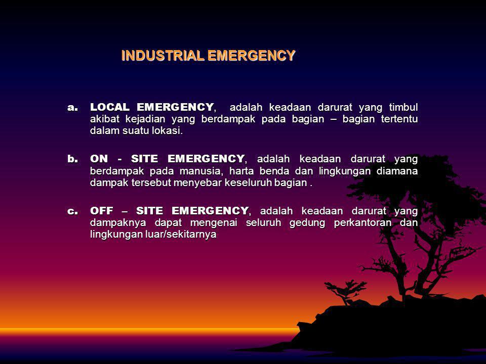 INDUSTRIAL EMERGENCY a.LOCAL EMERGENCY, adalah keadaan darurat yang timbul akibat kejadian yang berdampak pada bagian – bagian tertentu dalam suatu lo