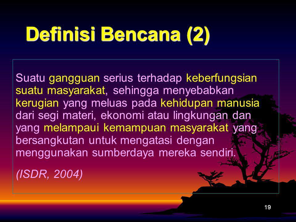 Definisi Bencana (2) 19 Suatu gangguan serius terhadap keberfungsian suatu masyarakat, sehingga menyebabkan kerugian yang meluas pada kehidupan manusi