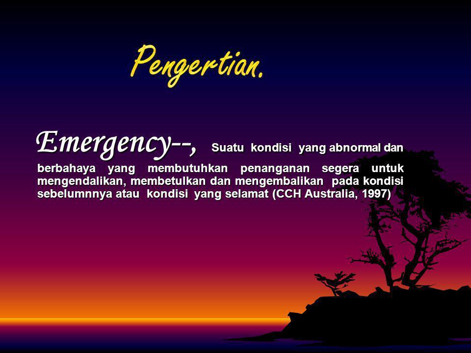Emergency--, Suatu kondisi yang abnormal dan berbahaya yang membutuhkan penanganan segera untuk mengendalikan, membetulkan dan mengembalikan pada kond