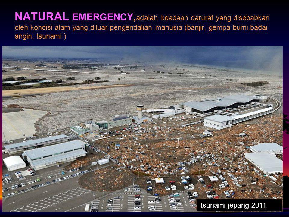 NATURAL EMERGENCY, adalah keadaan darurat yang disebabkan oleh kondisi alam yang diluar pengendalian manusia (banjir, gempa bumi,badai angin, tsunami