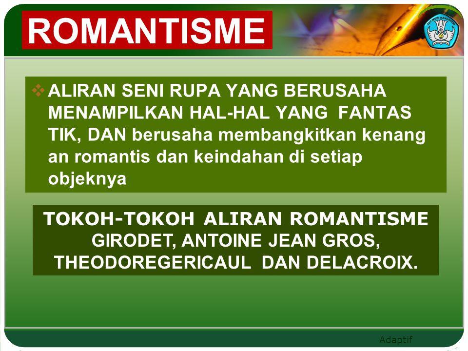 Adaptif ROMANTISME  ALIRAN SENI RUPA YANG BERUSAHA MENAMPILKAN HAL-HAL YANG FANTAS TIK, DAN berusaha membangkitkan kenang an romantis dan keindahan d