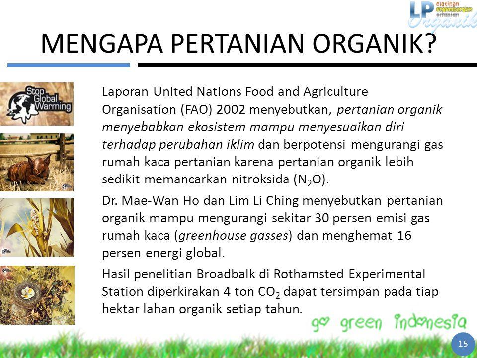 MENGAPA PERTANIAN ORGANIK? Laporan United Nations Food and Agriculture Organisation (FAO) 2002 menyebutkan, pertanian organik menyebabkan ekosistem ma