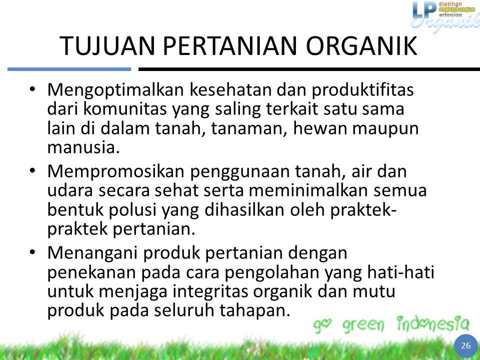 TUJUAN PERTANIAN ORGANIK Mengoptimalkan kesehatan dan produktifitas dari komunitas yang saling terkait satu sama lain di dalam tanah, tanaman, hewan m
