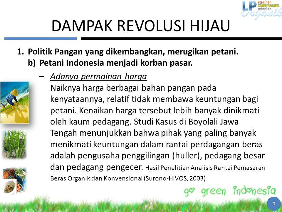 DAMPAK REVOLUSI HIJAU 1.Politik Pangan yang dikembangkan, merugikan petani. b)Petani Indonesia menjadi korban pasar. –Adanya permainan harga Naiknya h