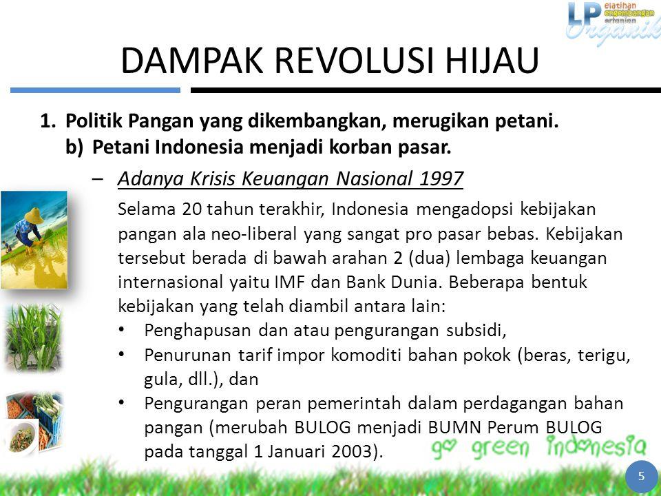 DAMPAK REVOLUSI HIJAU 1.Politik Pangan yang dikembangkan, merugikan petani. b)Petani Indonesia menjadi korban pasar. –Adanya Krisis Keuangan Nasional