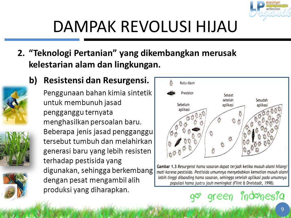 """DAMPAK REVOLUSI HIJAU 2.""""Teknologi Pertanian"""" yang dikembangkan merusak kelestarian alam dan lingkungan. 9 b)Resistensi dan Resurgensi. Penggunaan bah"""