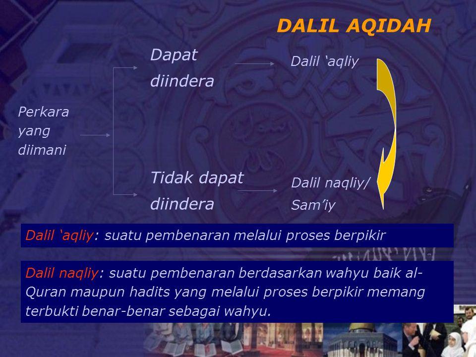 DALIL AQIDAH Perkara yang diimani Dapat diindera Tidak dapat diindera Dalil 'aqliy Dalil naqliy/ Sam'iy Dalil 'aqliy: suatu pembenaran melalui proses berpikir Dalil naqliy: suatu pembenaran berdasarkan wahyu baik al- Quran maupun hadits yang melalui proses berpikir memang terbukti benar-benar sebagai wahyu.