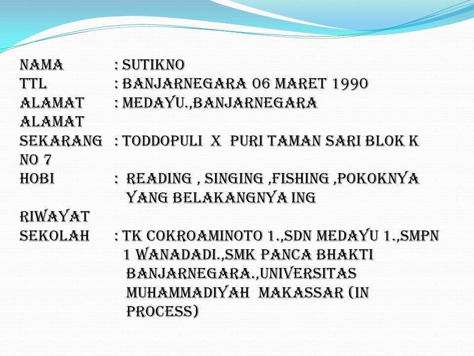 Nama: Sutikno TTL: Banjarnegara 06 Maret 1990 Alamat: Medayu.,Banjarnegara Alamat Sekarang: Toddopuli x Puri Taman sari blok K no 7 Hobi: Reading, singing,fishing,pokoknya yang belakangnya ing Riwayat Sekolah: TK cokroaminoto 1.,SDN Medayu 1.,SMPN 1 Wanadadi.,SMK Panca Bhakti Banjarnegara.,Universitas Muhammadiyah makassar (In Process)