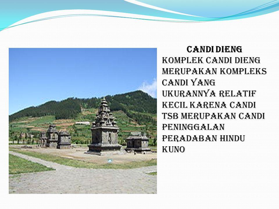 CANDI DIENG komplek Candi Dieng Merupakan kompleks candi yang ukurannya relatif kecil karena candi tsb merupakan candi peninggalan peradaban hindu kuno