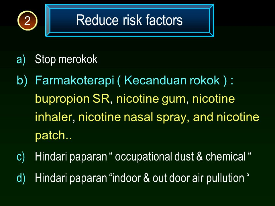 Reduce risk factors 2 a)Stop merokok b)Farmakoterapi ( Kecanduan rokok ) : bupropion SR, nicotine gum, nicotine inhaler, nicotine nasal spray, and nic