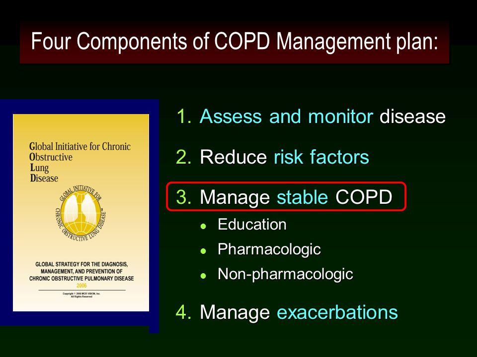 Four Components of COPD Management plan: 1.Assess and monitor disease 2.Reduce risk factors 3.Manage stable COPD l Education l Pharmacologic l Non-pha