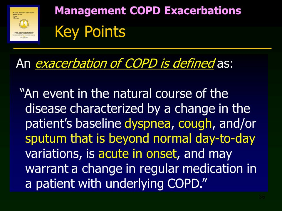 "35 Management COPD Exacerbations Key Points An exacerbation of COPD is defined as: ""An event in the natural course of the disease characterized by a c"