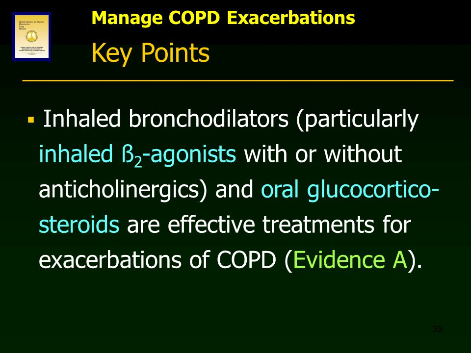 39 Manage COPD Exacerbations Key Points  Inhaled bronchodilators (particularly inhaled ß 2 -agonists with or without anticholinergics) and oral gluco
